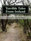 Terrible Tales from Ireland: A Series of Five Untold Tales Based on True Events in Irish History. These Stories Are All Based in One Small Corner of Ireland. in Counties Louth and Meath, Along the North East Border. by Sarah Gilbert (Paperback / softback, 2014)
