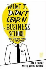 What I Didn't Learn in Business School : How Strategy Works in the Real World by Trish Gorman Clifford and Jay Barney (2010, Hardcover)