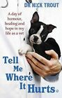 Tell Me Where it Hurts: A Day of Humour, Healing and Hope in My Life as a Vet by Nick Trout (Paperback, 2009)
