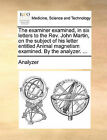 The Examiner Examined, in Six Letters to the REV. John Martin, on the Subject of His Letter Entitled Animal Magnetism Examined. by the Analyzer. ... by Analyzer (Paperback / softback, 2010)