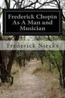 Frederick Chopin as a Man and Musician: Complete Volumes 1-2 by Frederick Niecks (Paperback / softback, 2014)