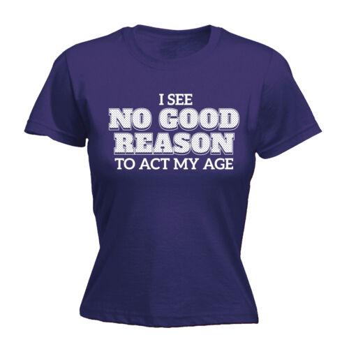 No veo ninguna buena razón para actuar de mi edad para mujer ajustada inmaduros Camiseta Tee Cumpleaños