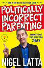 Politically Incorrect Parenting: Before Your Kids Drive You Crazy, Read This! by Nigel Latta (Paperback, 2010)