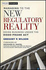 Managing to the New Regulatory Reality: Doing Business Under the Dodd-Frank Act by Gregory P. Wilson (Hardback, 2011)
