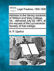 Address to the Literary Societies of William and Mary College, Va.: Delivered July 2D, 1841, at the Request of the Lyciveronian Society of That College. by Abel Parker Upshur (Paperback / softback, 2010)