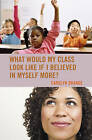 What Would My Class Look Like If I Believed in Myself More? by Carolyn Orange (Paperback, 2016)
