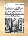 The True Interest of Great Britain, with Respect to Her American Colonies, ... by a Merchant of London. by Of London Merchant of London (Paperback / softback, 2010)
