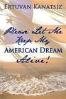 Please Let Me Keep My American Dream Alive by Ertuvan Kanatsiz 9781452050928