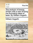 The Analysis of Beauty. Written with a View of Fixing the Fluctuating Ideas of Taste. by William Hogarth. by William Hogarth (Paperback / softback, 2010)