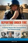 Reporting Under Fire: 16 Daring Women War Correspondents and Photojournalists by Kerrie Logan Hollihan (Hardback, 2014)
