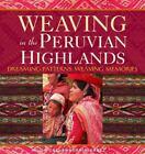 Weaving in the Peruvian Highlands : Dreaming Patterns, Weaving Memories by Nilda Callanaupa Alvarez (2007, Paperback)