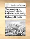 The Maniacs: A Tragi-Comical Tale. by Nicholas Nobody. by Nicholas Nobody (Paperback / softback, 2010)