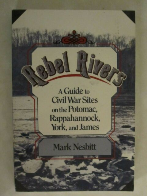 Rebel Rivers : A Guide to the Civil War Sites on the Potomac, Rappahannock,...