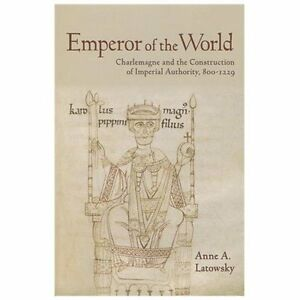 Emperor of the world charlemagne and the construction of imperial emperor of the world charlemagne and the construction of imperial authority 800 1229 by anne a latowsky 2013 hardcover malvernweather Images