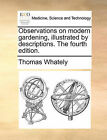 Observations on Modern Gardening, Illustrated by Descriptions. the Fourth Edition. by Thomas Whately (Paperback / softback, 2010)