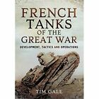 French Tanks of the Great War: Development, Tactics and Operations by Dr. Tim Gale (Hardback, 2016)