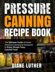 Pressure Canning Recipe Book: The Ultimate Guide of Home Pressure Canning for