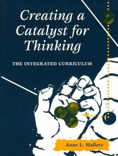 Creating A Catalyst for Thinking : The Integrated Curriculum Anne L. Mallery