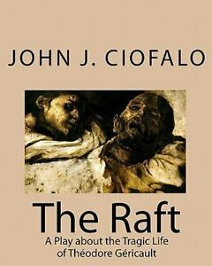 The Raft A Play About Tragic Life Of ThACodore GACricault By John J Ciofalo 2009 Paperback