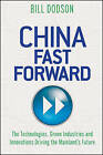 China Fast Forward: The Technologies, Green Industries and Innovations Driving the Mainland's Future by Bill Dodson (Hardback, 2012)