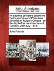 An Address Delivered Before the Peithessiphian and Philoclean Societies of Rutgers College: On the Day Before Commencement, Tuesday, 26th July, 1848. by John Forsyth (Paperback / softback, 2012)