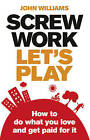 Screw Work, Let's Play: How to Do What You Love and Get Paid for it by John Williams (Paperback, 2010)