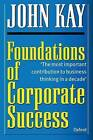 Foundations of Corporate Success: How Business Strategies Add Value by John Kay (Paperback, 1995)