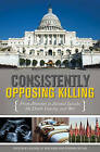 Consistently Opposing Killing: From Abortion to Assisted Suicide, the Death Penalty and War by ABC-CLIO (Hardback, 2008)