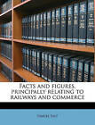 Facts and Figures, Principally Relating to Railways and Commerce by Samuel Salt (Paperback / softback, 2010)