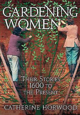 Gardening Women: Their Stories From 1600 to the Present, Horwood, Dr Catherine,
