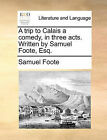 A Trip to Calais a Comedy, in Three Acts. Written by Samuel Foote, Esq. by Samuel Foote (Paperback / softback, 2010)