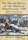 The British Defeat of the French in Pennsylvania 1758 : A Military History of the Forbes Campaign Against Fort Duquesne (2010, Paperback)