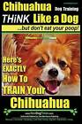 Chihuahua Dog Training - Think Like a Dog...But Don't Eat Your Poop!: Chihuahua Breed Expert Training - Here's Exactly How to Train Your Chihuahua by MR Paul Allen Pearce (Paperback / softback, 2016)