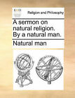 A Sermon on Natural Religion. by a Natural Man. by Man Natural Man, Natural Man (Paperback / softback, 2010)