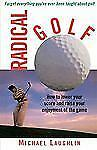Radical Golf : How to Lower Your Score and Raise Your Enjoyment of the Game...