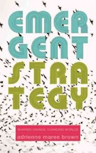 Emergent Strategy : Shaping Change, Changing Worlds, Paperback by Brown, Adri...