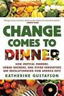 Change Comes to Dinner: How Vertical Farmers, Urban Growers, and Other Innovators Are Revolutionizing How America Eats by Katherine Gustafson (Paperback / softback)