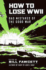 How to Lose WWII: Bad Mistakes of the Good War by Bill Fawcett (Paperback, 2010)