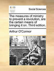 The Measures of Ministry to Prevent a Revolution, Are the Certain Means of Bringing It On. Third Edition. by Arthur O'Connor (Paperback / softback, 2010)