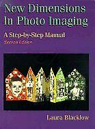 New Dimensions in Photo Imaging : A Step-by-Step Manual by Blacklow, Laura