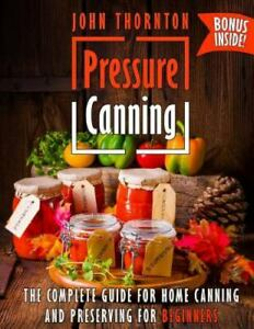 Pressure Canning: The Complete Guide for Home Canning and Preserving for Begi...