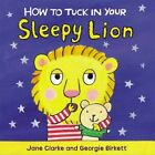How to Tuck in Your Sleepy Lion by Jane Clarke (Board book, 2015)