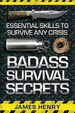 Badass Survival Secrets : Essential Skills to Survive Any Crisis by James Henry (2015, Paperback)