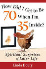 How Did I Get to be 70 When I'm 35 Inside?: Spiritual Surprises of Later Life by Linda Douty (Paperback, 2012)