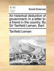 An Historical Deduction of Government; In a Letter to a Friend in the Country. by Sir Tanfield Leman, Bart. by Tanfield Leman (Paperback / softback, 2010)