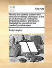 The City and Country Builder's and Workman's Treasury of Designs: Or the Art of Drawing and Working the Ornamental Parts of Architecture. Illustrated by Upwards of Four Hundred Grand Designs by Batty Langley (Paperback / softback, 2010)