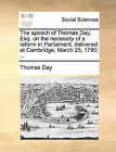 The Speech of Thomas Day, Esq. on the Necessity of a Reform in Parliament, Delivered at Cambridge, March 25, 1780; ... by Thomas Day (Paperback / softback, 2010)