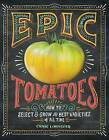 Epic Tomatoes: How to Select and Grow the Best Varieties of All Time by Craig Lehoullier (Hardback, 2014)