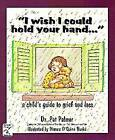 I Wish I Could Hold Your Hand--: A Child's Guide to Grief and Loss by Pat Palmer (Paperback, 1994)
