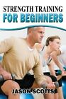 Strength Training for Beginners: A Start Up Guide to Getting in Shape Easily Now! by Jason Scotts (Paperback / softback, 2013)